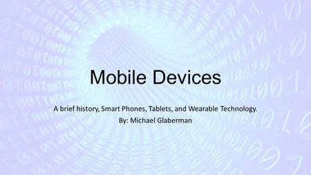 A brief history, Smart Phones, Tablets, and Wearable Technology.