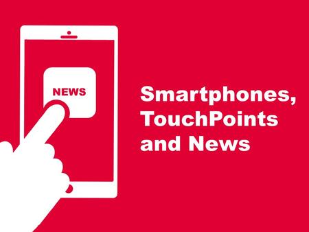 Smartphones, TouchPoints and News NEWS. 2 We know from comScore that newsbrands reach 77% of the smartphone audience… Source; comScore Mobile Metrix February.