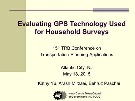 Evaluating GPS Technology Used for Household Surveys Kathy Yu, Arash Mirzaei, Behruz Paschai North Central Texas Council of Governments (NCTCOG) 15 th.