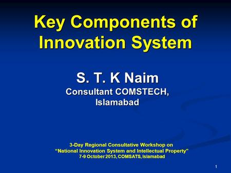 "1 Key Components of Innovation System S. T. K Naim Consultant COMSTECH, Islamabad 3-Day Regional Consultative Workshop on ""National Innovation System and."