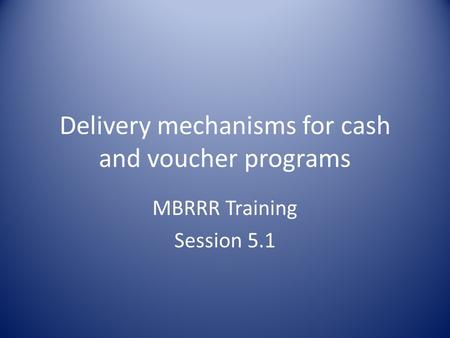 Delivery mechanisms for cash and voucher programs MBRRR Training Session 5.1.
