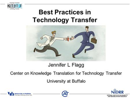 Best Practices in Technology Transfer Jennifer L Flagg Center on Knowledge Translation for Technology Transfer University at Buffalo.
