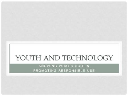 YOUTH AND TECHNOLOGY KNOWING WHAT'S COOL & PROMOTING RESPONSIBLE USE.