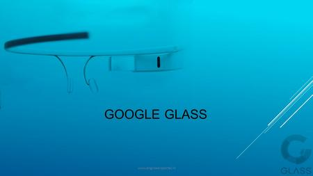 GOOGLE GLASS www.engineersportal.in. Contents:-  Introduction  Technologies used  How it works?  Advantages  Disadvantages  Future scope  Conclusion.