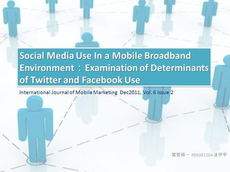 電管碩一 R96001104 凌伊亭 Social Media Use In a Mobile Broadband Environment : Examination of Determinants of Twitter and Facebook Use International Journal of.