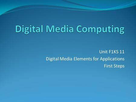 Unit F1KS 11 Digital Media Elements for Applications First Steps.