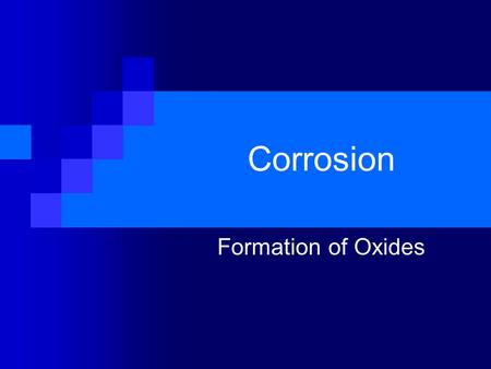 Corrosion Formation of Oxides. Corrosion: The chemical reaction which occurs between a metal and oxygen which results in the formation of a new substance.