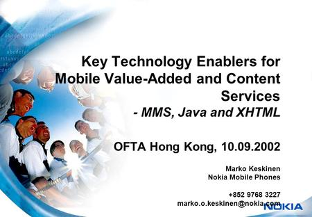 Key Technology Enablers for Mobile Value-Added and Content Services - MMS, Java and XHTML OFTA Hong Kong, 10.09.2002 Marko Keskinen Nokia Mobile Phones.