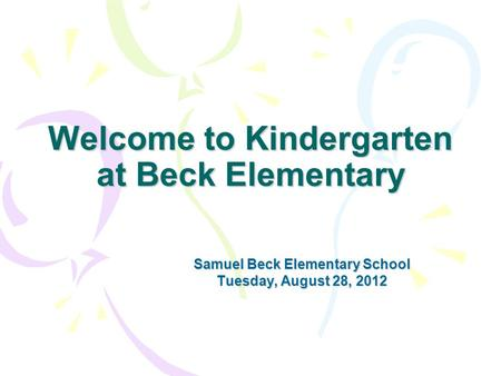 Welcome to Kindergarten at Beck Elementary Samuel Beck Elementary School Tuesday, August 28, 2012.