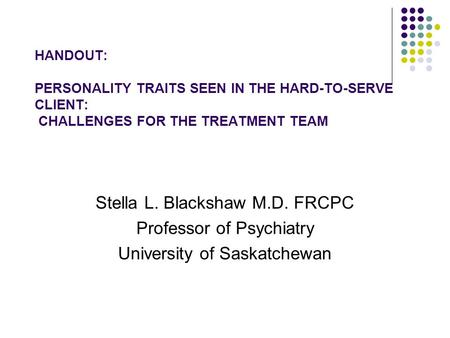 HANDOUT: PERSONALITY TRAITS SEEN IN THE HARD-TO-SERVE CLIENT: CHALLENGES FOR THE TREATMENT TEAM Stella L. Blackshaw M.D. FRCPC Professor of Psychiatry.