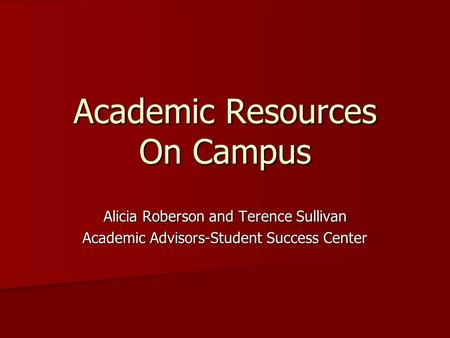 Academic Resources On Campus Alicia Roberson and Terence Sullivan Academic Advisors-Student Success Center.