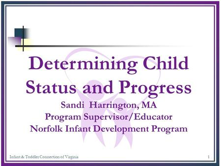 Infant & Toddler Connection of Virginia 1 Determining Child Status and Progress Sandi Harrington, MA Program Supervisor/Educator Norfolk Infant Development.