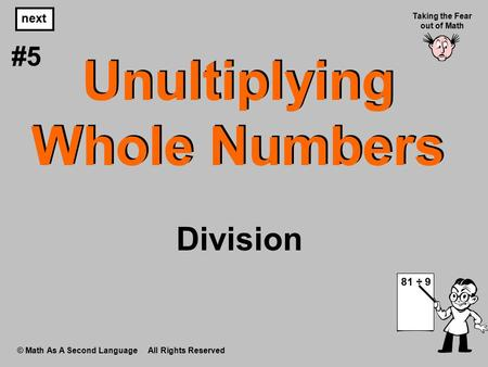 Unultiplying Whole Numbers © Math As A Second Language All Rights Reserved next #5 Taking the Fear out of Math 81 ÷ 9 Division.