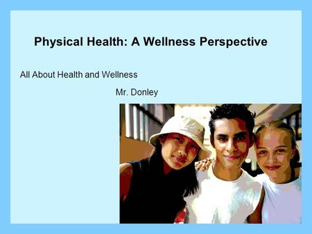 Physical Health: A Wellness Perspective All About Health and Wellness Mr. Donley.