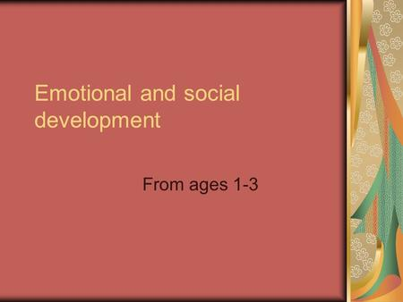 Emotional and social development From ages 1-3. 18 months Become self centered Self-centered- they think about their own needs and wants and not those.