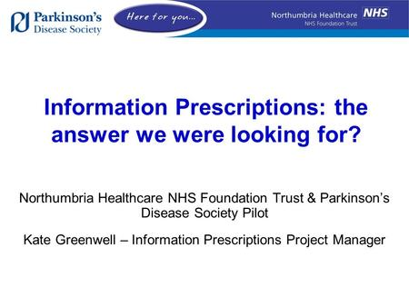 Information Prescriptions: the answer we were looking for? Northumbria Healthcare NHS Foundation Trust & Parkinson's Disease Society Pilot Kate Greenwell.
