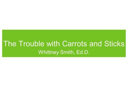 The Trouble with Carrots and Sticks Whittney Smith, Ed.D.