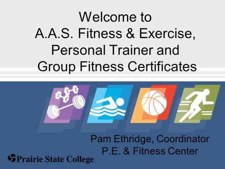 Pam Ethridge, Coordinator P.E. & Fitness Center Welcome to A.A.S. Fitness & Exercise, Personal Trainer and Group Fitness Certificates.