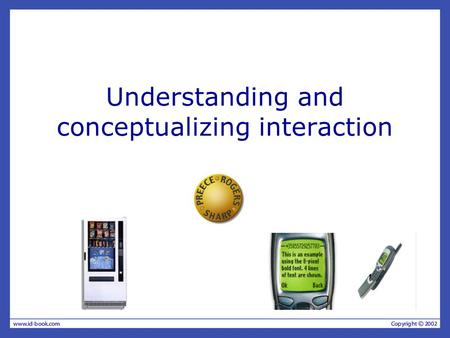 Understanding and conceptualizing interaction. Recap HCI has moved beyond designing interfaces for desktop machines About extending and supporting all.