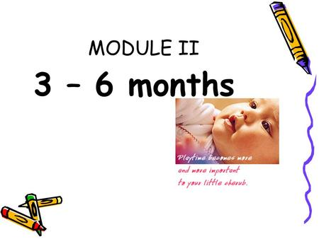 MODULE II 3 – 6 months. B. Developmental Milestone At this age, playtime becomes more and more important to your baby. She loves when you interact with.