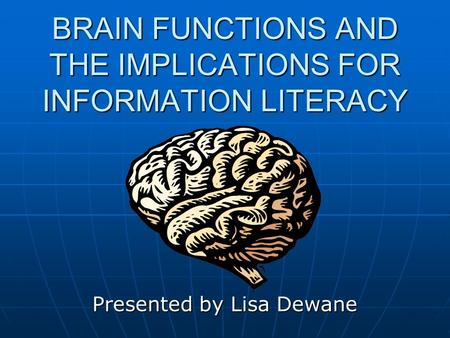 BRAIN FUNCTIONS AND THE IMPLICATIONS FOR INFORMATION LITERACY Presented by Lisa Dewane.
