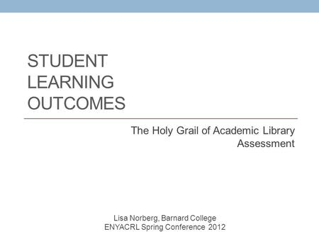 STUDENT LEARNING OUTCOMES The Holy Grail of Academic Library Assessment Lisa Norberg, Barnard College ENYACRL Spring Conference 2012.