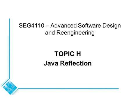 SEG4110 – Advanced Software Design and Reengineering TOPIC H Java Reflection.