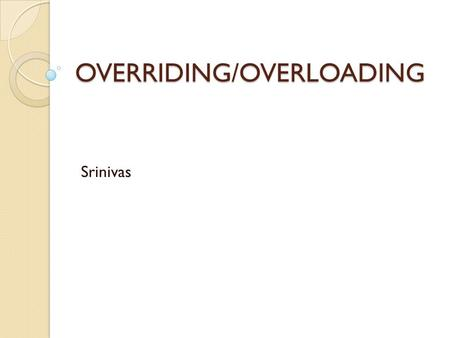OVERRIDING/OVERLOADING Srinivas. EXAM OBJECTIVES  Given a code example, determine if a method is correctly overriding or overloading another method,