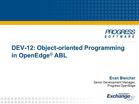DEV-12: <strong>Object</strong>-<strong>oriented</strong> <strong>Programming</strong> in OpenEdge ® ABL Evan Bleicher Senior Development Manager, Progress OpenEdge.