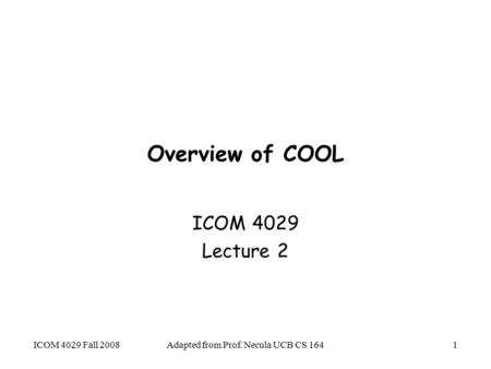 Adapted from Prof. Necula UCB CS 1641 Overview of COOL ICOM 4029 Lecture 2 ICOM 4029 Fall 2008.