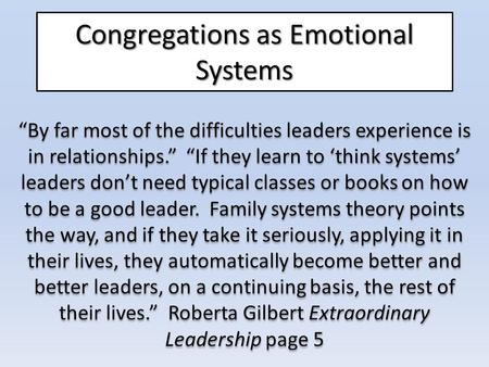 "Congregations as Emotional Systems ""By far most of the difficulties leaders experience is in relationships."" ""If they learn to 'think systems' leaders."