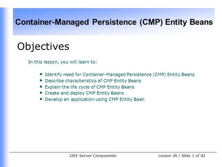 Container-Managed Persistence (CMP) Entity Beans Lesson 3A / Slide 1 of 42J2EE Server Components Objectives In this lesson, you will learn to: Identify.