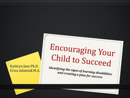 Encouraging Your Child to Succeed Identifying the signs of learning disabilities and creating a plan for success Kathryn Jens Ph.D. Erica Adamiak M.A.