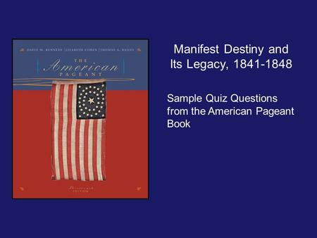 Manifest Destiny and Its Legacy, 1841-1848 Sample Quiz Questions from the American Pageant Book.