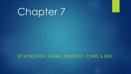 Chapter 7 BY HYACINTH, SARAH, KENNEDY, CHRIS & BEN.