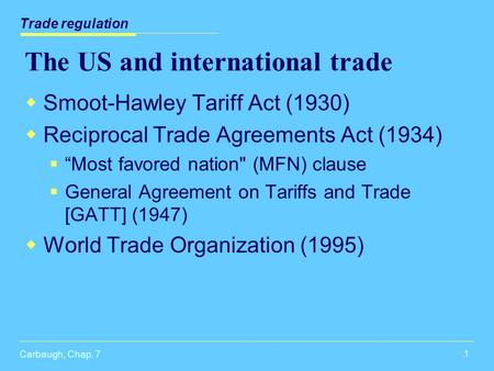 "Carbaugh, Chap. 7 1 The US and international trade  Smoot-Hawley Tariff Act (1930)  Reciprocal Trade Agreements Act (1934)  ""Most favored nation (MFN)"