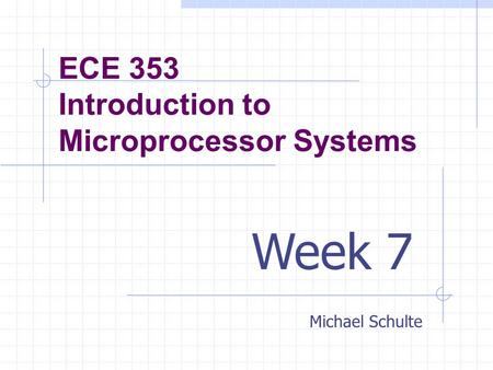 ECE 353 Introduction to Microprocessor Systems Michael Schulte Week 7.