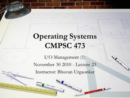 Operating Systems CMPSC 473 I/O Management (1) November 30 2010 - Lecture 23 Instructor: Bhuvan Urgaonkar.
