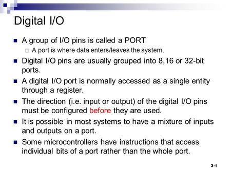 3-1 Digital I/O A group of I/O pins is called a PORT  A port is where data enters/leaves the system. Digital I/O pins are usually grouped into 8,16 or.