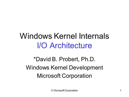 © Microsoft Corporation1 Windows Kernel Internals I/O Architecture *David B. Probert, Ph.D. Windows Kernel Development Microsoft Corporation.
