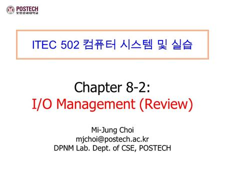 ITEC 502 컴퓨터 시스템 및 실습 Chapter 8-2: I/O Management (Review) Mi-Jung Choi DPNM Lab. Dept. of CSE, POSTECH.