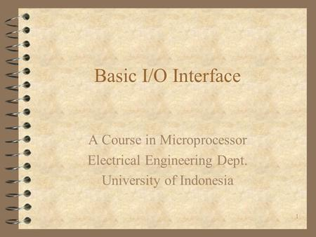 1 Basic I/O Interface A Course in Microprocessor Electrical Engineering Dept. University of Indonesia.