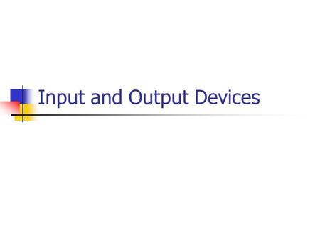 Input and Output Devices. I/O Devices: Input information data An input device together with appropriate software, transforms information from the user.