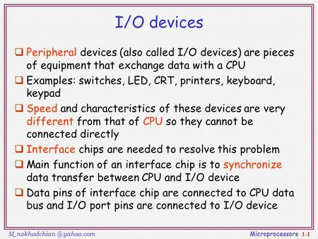 yahoo.com Microprocessors 1-1 I/O devices  Peripheral devices (also called I/O devices) are pieces of equipment that exchange data with.
