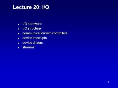 1 Lecture 20: I/O n I/O hardware n I/O structure n communication with controllers n device interrupts n device drivers n streams.