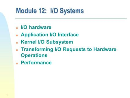 1 Module 12: I/O Systems n I/O hardware n Application I/O Interface n Kernel I/O Subsystem n Transforming I/O Requests to Hardware Operations n Performance.