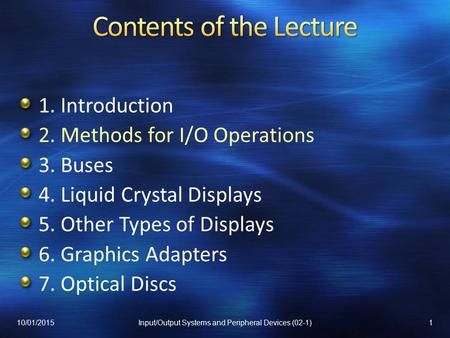 1. Introduction 2. Methods for I/O Operations 3. Buses 4. Liquid Crystal Displays 5. Other Types of Displays 6. Graphics Adapters 7. Optical Discs 10/01/20151Input/Output.
