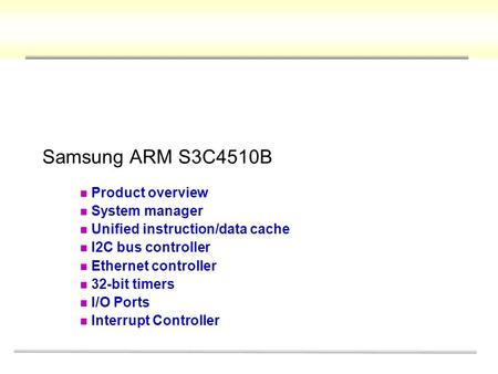 Samsung ARM S3C4510B Product overview System manager Unified instruction/data cache I2C bus controller Ethernet controller 32-bit timers I/O Ports Interrupt.