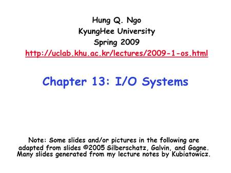 Chapter 13: I/O Systems Hung Q. Ngo KyungHee University Spring 2009  Note: Some slides and/or pictures in.