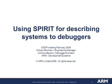 11 Using SPIRIT for describing systems to debuggers DSDP meeting February 2006 Hobson Bullman – Engineering Manager Anthony Berent – Debugger Architect.
